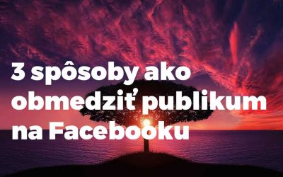 3 spôsoby ako obmedziť publikum na Facebooku
